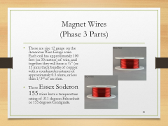 "Magnet Wires(Phase 3 Parts)• These are size 12 gauge on the American Wire Gauge scale.  Each coil has approximately 100 feet (or 30 meters) of wire, and together they will form a ½"" (or 13 mm) thick bundle of copper with a combined resistance of approximately 0.3 ohms, or less than 1/3rd of an ohm.• These Essex Soderon 155 wires have a temperature rating of 311 degrees Fahrenheit or 155 degrees Centigrade."