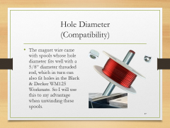 "Hole Diameter(Compatibility)• The magnet wire came with spools whose hole diameter fits well with a 5/8"" diameter threaded rod, which in turn can also fit holes in the Black & Decker WM125 Workmate. So I will use this to my advantage when unwinding these spools."