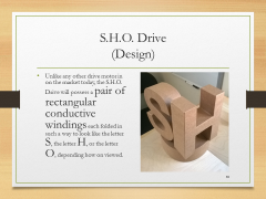 S.H.O. Drive(Design)• Unlike any other drive motor in on the market today, the S.H.O. Drive will possess a pair of rectangular conductive windings each folded in such a way to look like the letter S, the letter H, or the letter O, depending how on viewed.