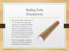 "Mailing Tube(Equipment)• The spool will be made out of a 25"" (or about 635 mm) long section of a cardboard mailing tube. Pairs of notches ½"" (or about 13 mm) deep will be cut into each end, and the wire will be wound through the resulting 24"" by 2¼"" (or about 610 mm by 57 mm) inner perimeter.• The tube originally contained square acrylic tubes I ordered from Plastic-Craft (Phase 7)."