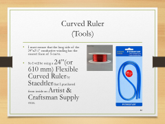 "Curved Ruler(Tools)• I must ensure that the long side of the 24""x2¼"" conductive winding has the correct form of S curve.• So I will be using a 24""(or 610 mm) Flexible Curved Ruler by Staedtler that I purchased from inside an Artist & Craftsman Supply store."