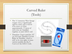 "Curved Ruler(Tools)• The 12 American Wire Gauge copper wire is significantly rigid by itself, and it will be even more so when approximately 22 turns of such wire are bundled together in each S.H.O. coil• Therefore I have used the 24"" (or 610 mm) Flexible Curved Ruler by Staedtler, which is stiff in its own right, to trace various models for the S Curve of the S.H.O. Coils."