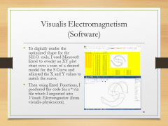 Visualis Electromagnetism(Software)• To digitally render the optimized shape for the S.H.O. coils, I used Microsoft Excel to overlay an XY plot chart over a scan of a desired model for the S Curve and adjusted the X and Y values to match the curve.• Then using Excel Functions, I produced the code for a•.viz file which I imported into Visualis Electromagnetism (from visualis-physics.com).