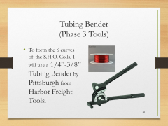 "Tubing Bender(Phase 3 Tools)• To form the S curves of the S.H.O. Coils, I will use a 1/4""-3/8"" Tubing Bender by Pittsburgh from Harbor Freight Tools."
