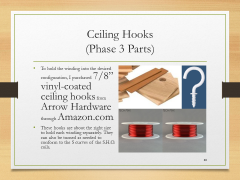"Ceiling Hooks(Phase 3 Parts)• To hold the winding into the desired configuration, I purchased 7/8"" vinyl-coated ceiling hooks from Arrow Hardware through Amazon.com.• These hooks are about the right size to hold each winding separately. They can also be turned as needed to conform to the S curves of the S.H.O. coils."