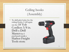Ceiling hooks(Assembly)• To drill pilot holes for the ceiling hooks, I will again use the 18 Volt Cordless 3/8 in. Drill by Drill Master that I purchased inside a Harbor Freight Tools store.-