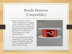 "Bundle Diameter(Compatibility)• Each of the two S.H.O. Coils should have a bundled cross-section of about 3/8"" inch (or 10 mm) in diameter consisting of approximately 22 turns of 12 American Wire Gauge (or 2 mm diameter) wire.• The openings in the ceiling hooks are 1/3"" (or 8 mm) across. Therefore, the coils will be securely held into place by the hooks."