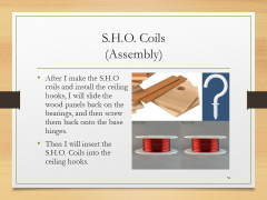 S.H.O. Coils(Assembly)• After I make the S.H.O coils and install the ceiling hooks, I will slide the wood panels back on the bearings, and then screw them back onto the base hinges.• Then I will insert the S.H.O. Coils into the ceiling hooks.