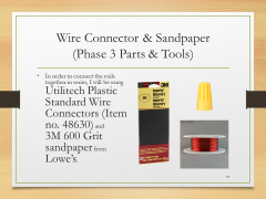 Wire Connector & Sandpaper(Phase 3 Parts & Tools)• In order to connect the coils together in series, I will be using Utilitech Plastic Standard Wire Connectors (Item no. 48630) and 3M 600 Grit sandpaper from Lowe's.